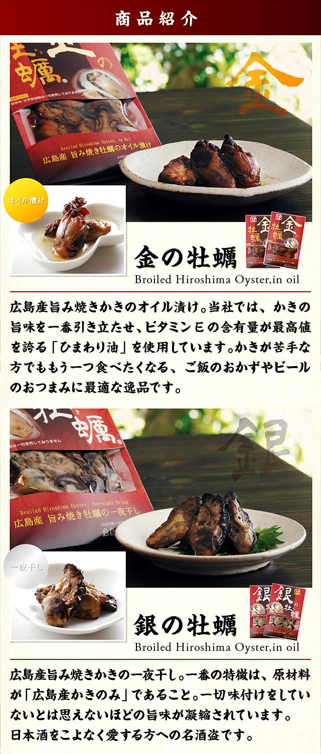 商品紹介 金の牡蠣:広島産旨み焼きかきのオイル漬け。当社ではかきの旨味を一番引き立たせ、ビタミンEの含有量が最高値を誇る「ひまわり油」を使用しています。かきが苦手な方でももう一つ食べたくなる、ご飯のおかずやビールのおつまみに最適な逸品です。 銀の牡蠣:広島産旨み焼きかきの一夜干し。一番の特徴は、原材料が「広島産かきのみ」であること。一切味付けをしていないとは思えないほどの旨味が凝縮されています。日本酒をこよなく愛する方への名酒盗です。