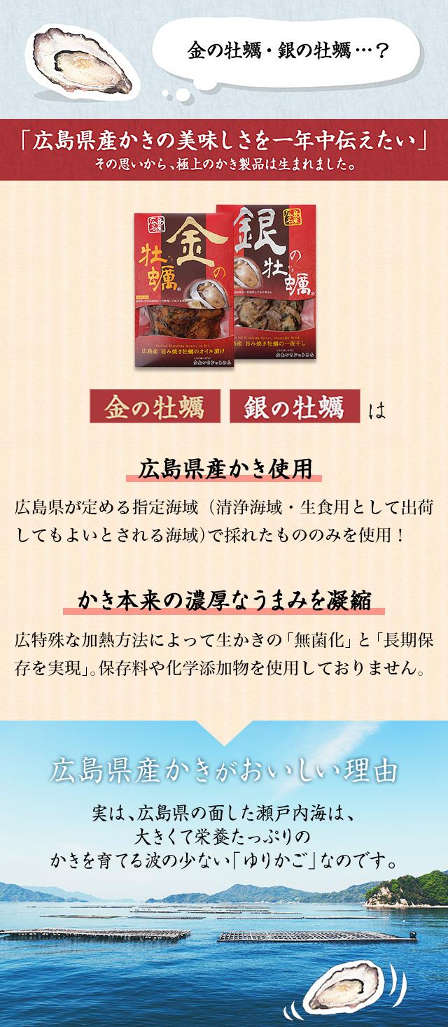 金の牡蠣・銀の牡蠣は 広島県が定める指定海域(清浄海域・生食用として出荷してもよいとされる海域)で採れたもののみを使用!広特殊な加熱方法によって生かきの「無菌化」と「長期保存を実現」。保存料や化学添加物を使用しておりません。