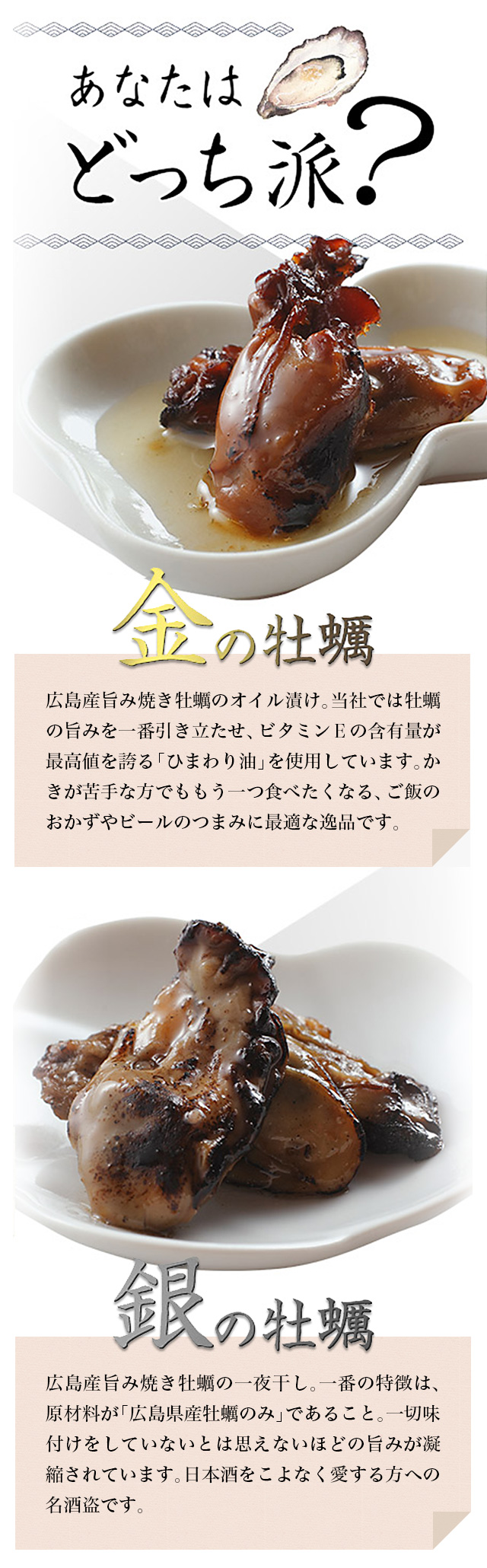 金の牡蠣:広島産旨み焼き牡蠣のオイル漬け。当社では牡蠣の旨みを一番引き立たせ、ビタミンEの含有量が最高値を誇る「ひまわり油」を使用しています。かきが苦手な方でももう一つ食べたくなる、ご飯のおかずやビールのつまみに最適な逸品です。銀の牡蠣:広島産旨み焼き牡蠣の一夜干し。一番の特徴は、原材料が「広島県産牡蠣のみ」であること。一切味付けをしていないとは思えないほどの旨みが凝縮されています。日本酒をこよなく愛する方への名酒盗です。